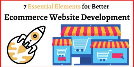 7 Essential Elements for Better Ecommerce Website Development