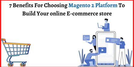 7 Benefits For Choosing Magento 2 Platform To Build Your online E-commerce store