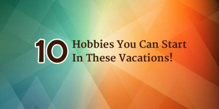 10 Hobbies You Can Start in these Vacations