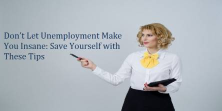 Don't Let Unemployment Make You Insane: Save Yourself with These Tips