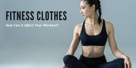 Fitness Clothes: How Can It Affect Your Workout?