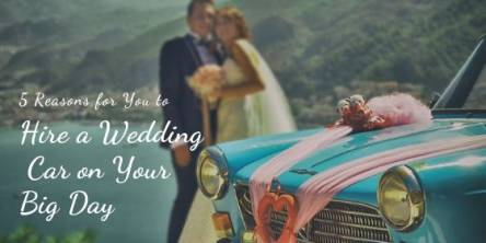 5 Reasons for You to Hire a Wedding Car on Your Big Day
