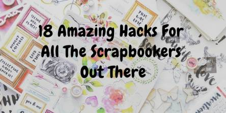 Amazing Hacks for All the Scrapbookers Out There