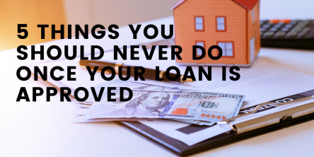 5 Things You Should Never Do Once Your Loan is Approved