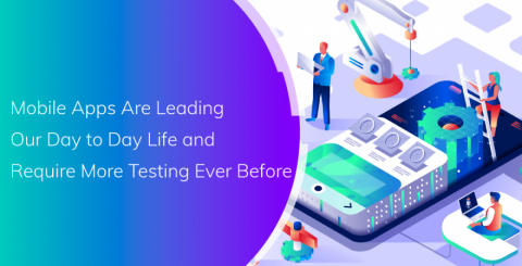 Mobile Apps Are Leading Our Day to Day Life and Require More Testing Ever Before