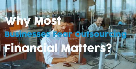 Why Most Businesses Fear Outsourcing Financial Matters?